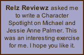 Relz Reviewz asked me to write a Character Spotlight on Michael and Jessie Anne Palmer. This was an interesting exercise for me. I hope you like it.